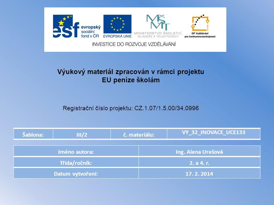 Šablona:III/2č. materiálu: VY_32_INOVACE_UCE133 Jméno autora:Ing. Alena Urešová Třída/ročník:2. a 4. r. Datum vytvoření:17. 2. 2014 Výukový materiál z