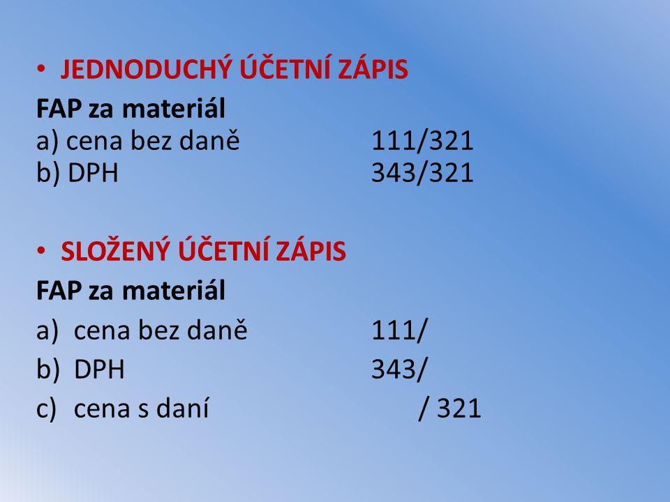 JEDNODUCHÝ ÚČETNÍ ZÁPIS FAP za materiál a) cena bez daně111/321 b) DPH343/321 SLOŽENÝ ÚČETNÍ ZÁPIS FAP za materiál a)cena bez daně111/ b)DPH343/ c)cen