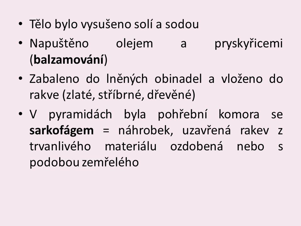 Tělo bylo vysušeno solí a sodou Napuštěno olejem a pryskyřicemi (balzamování) Zabaleno do lněných obinadel a vloženo do rakve (zlaté, stříbrné, dřevěné) V pyramidách byla pohřební komora se sarkofágem = náhrobek, uzavřená rakev z trvanlivého materiálu ozdobená nebo s podobou zemřelého
