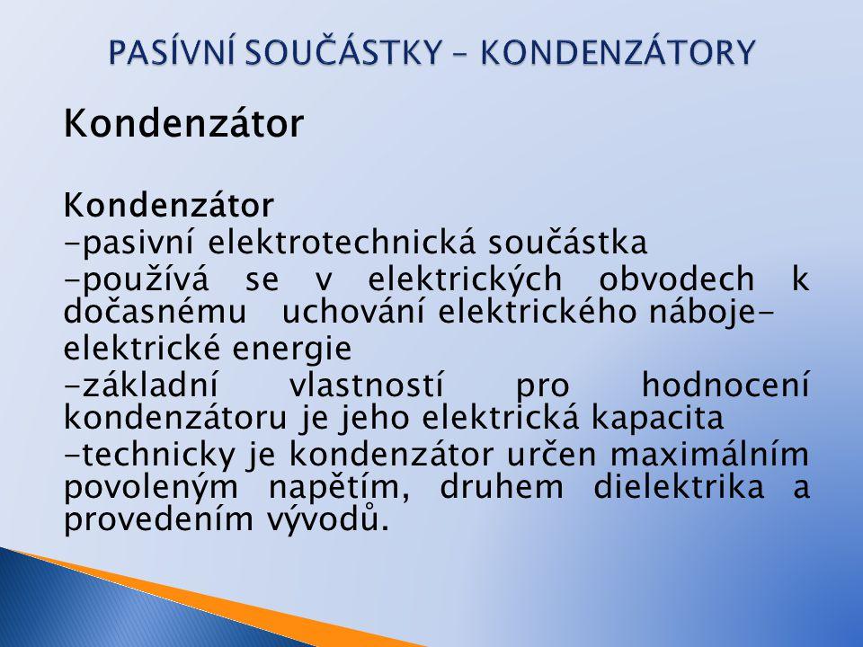 Kondenzátor -pasivní elektrotechnická součástka -používá se v elektrických obvodech k dočasnému uchování elektrického náboje- elektrické energie -zákl