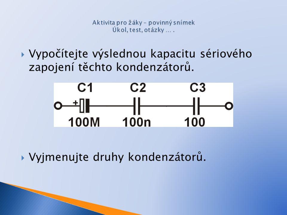  Vypočítejte výslednou kapacitu sériového zapojení těchto kondenzátorů.  Vyjmenujte druhy kondenzátorů.