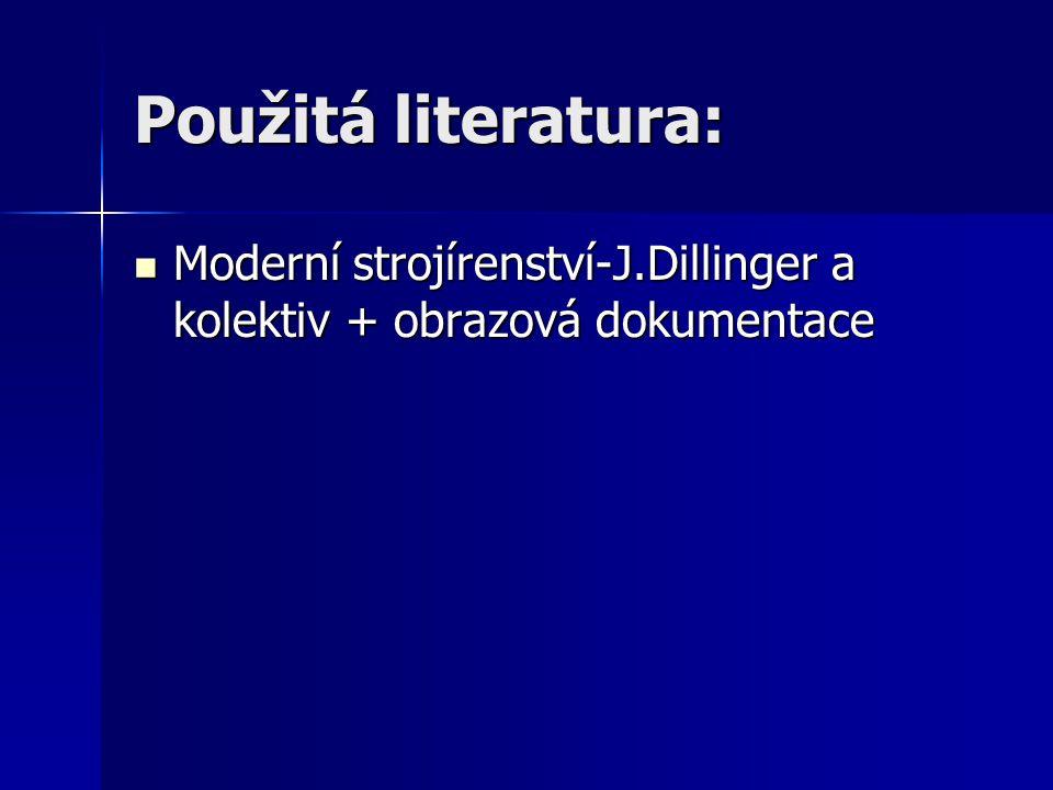 Použitá literatura: Moderní strojírenství-J.Dillinger a kolektiv + obrazová dokumentace Moderní strojírenství-J.Dillinger a kolektiv + obrazová dokume