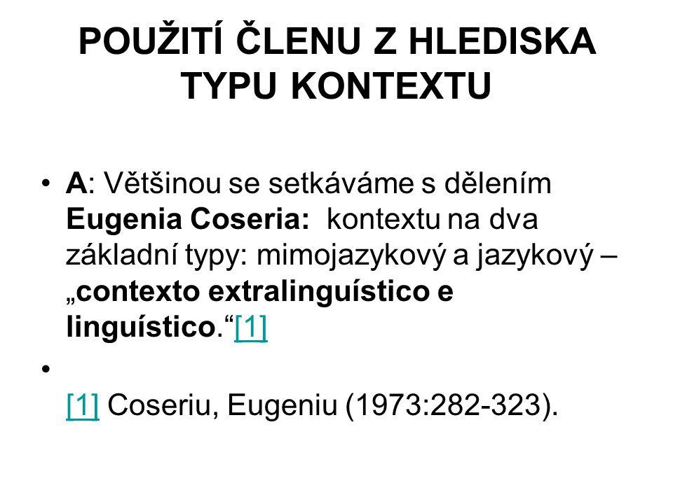 "POUŽITÍ ČLENU Z HLEDISKA TYPU KONTEXTU A: Většinou se setkáváme s dělením Eugenia Coseria: kontextu na dva základní typy: mimojazykový a jazykový – ""contexto extralinguístico e linguístico. [1][1] [1] Coseriu, Eugeniu (1973:282-323)."