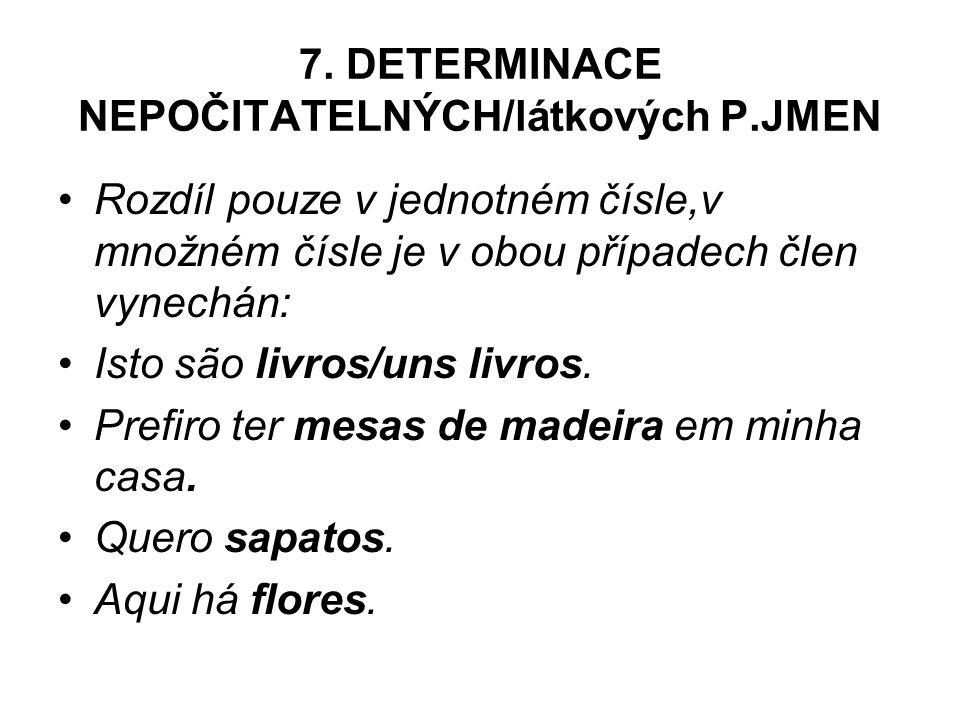 7. DETERMINACE NEPOČITATELNÝCH/látkových P.JMEN Rozdíl pouze v jednotném čísle,v množném čísle je v obou případech člen vynechán: Isto são livros/uns