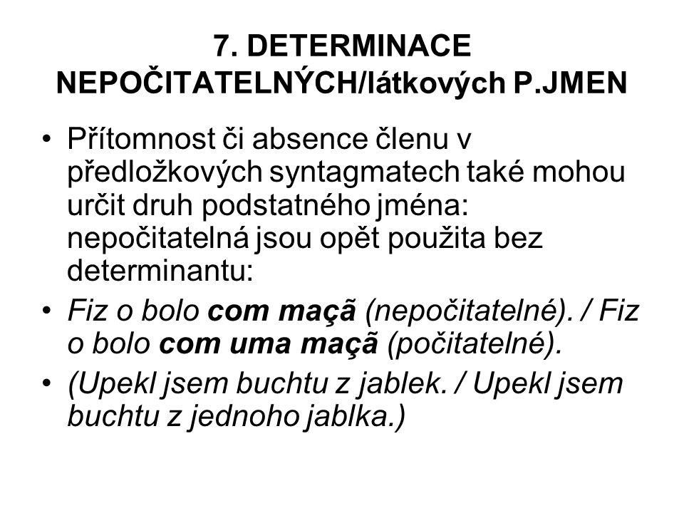 7. DETERMINACE NEPOČITATELNÝCH/látkových P.JMEN Přítomnost či absence členu v předložkových syntagmatech také mohou určit druh podstatného jména: nepo