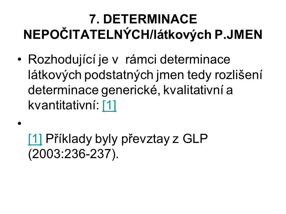 7. DETERMINACE NEPOČITATELNÝCH/látkových P.JMEN Rozhodující je v rámci determinace látkových podstatných jmen tedy rozlišení determinace generické, kv