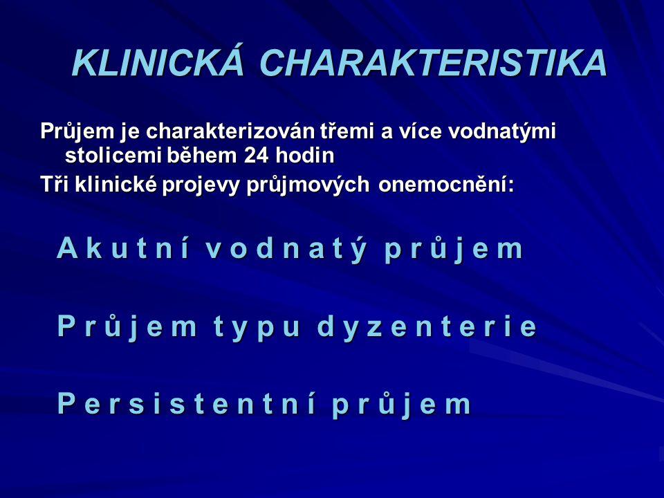KLINICKÁ CHARAKTERISTIKA KLINICKÁ CHARAKTERISTIKA Průjem je charakterizován třemi a více vodnatými stolicemi během 24 hodin Tři klinické projevy průjm