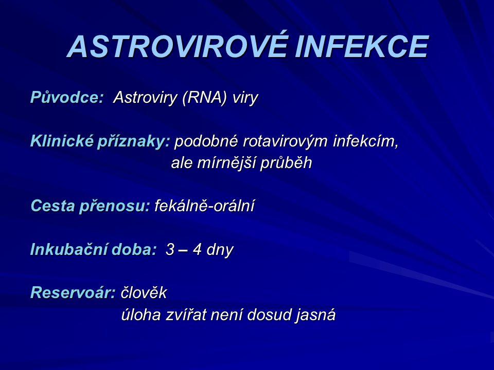 ASTROVIROVÉ INFEKCE Původce: Astroviry (RNA) viry Klinické příznaky: podobné rotavirovým infekcím, ale mírnější průběh ale mírnější průběh Cesta přeno