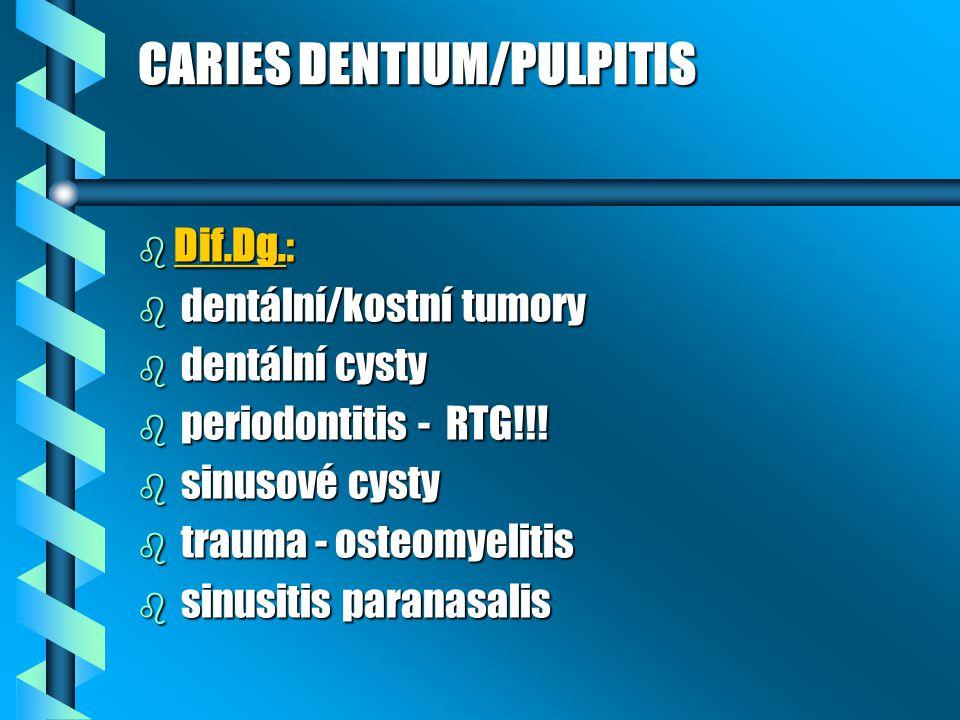 CARIES DENTIUM/PULPITIS b Dif.Dg.: b dentální/kostní tumory b dentální cysty b periodontitis - RTG!!! b sinusové cysty b trauma - osteomyelitis b sinu
