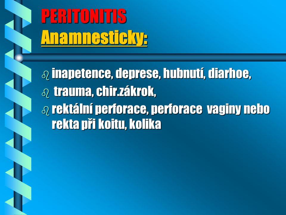 PERITONITIS Anamnesticky: b inapetence, deprese, hubnutí, diarhoe, b trauma, chir.zákrok, b rektální perforace, perforace vaginy nebo rekta při koitu, kolika