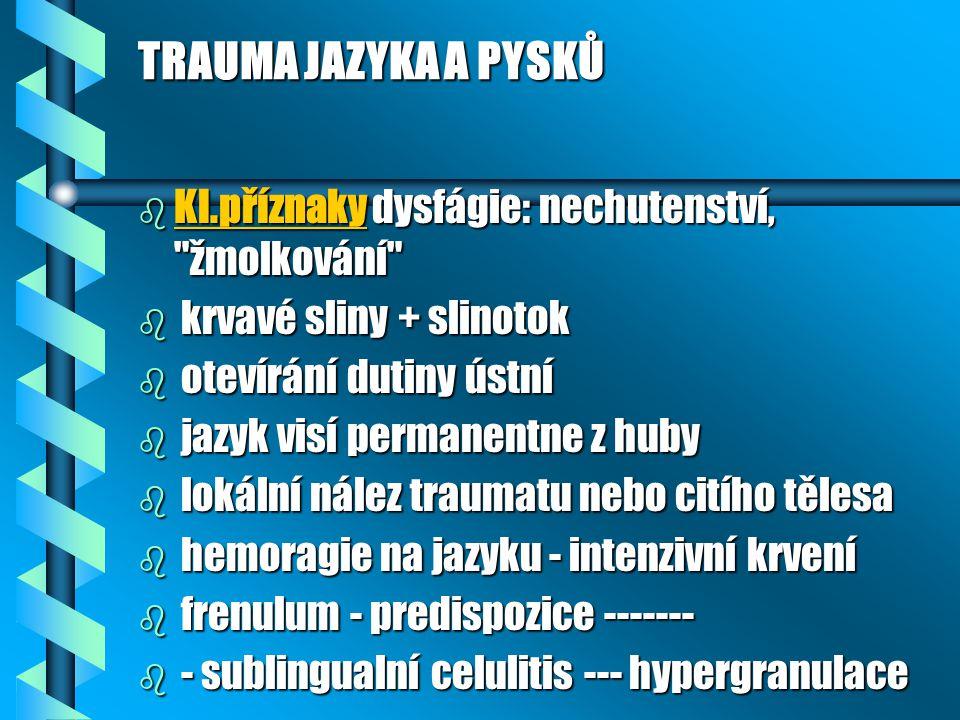 TRAUMA JAZYKA A PYSKŮ b Kl.příznaky dysfágie: nechutenství, žmolkování b krvavé sliny + slinotok b otevírání dutiny ústní b jazyk visí permanentne z huby b lokální nález traumatu nebo citího tělesa b hemoragie na jazyku - intenzivní krvení b frenulum - predispozice ------- b - sublingualní celulitis --- hypergranulace