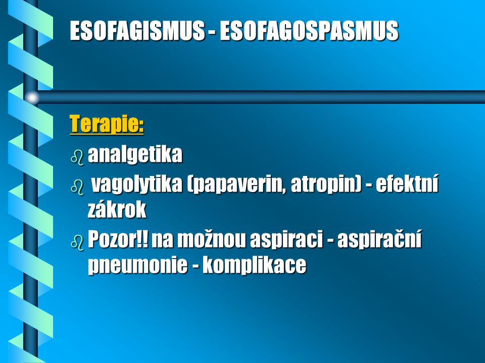 ESOFAGISMUS - ESOFAGOSPASMUS Terapie: b analgetika b vagolytika (papaverin, atropin) - efektní zákrok b Pozor!! na možnou aspiraci - aspirační pneumon