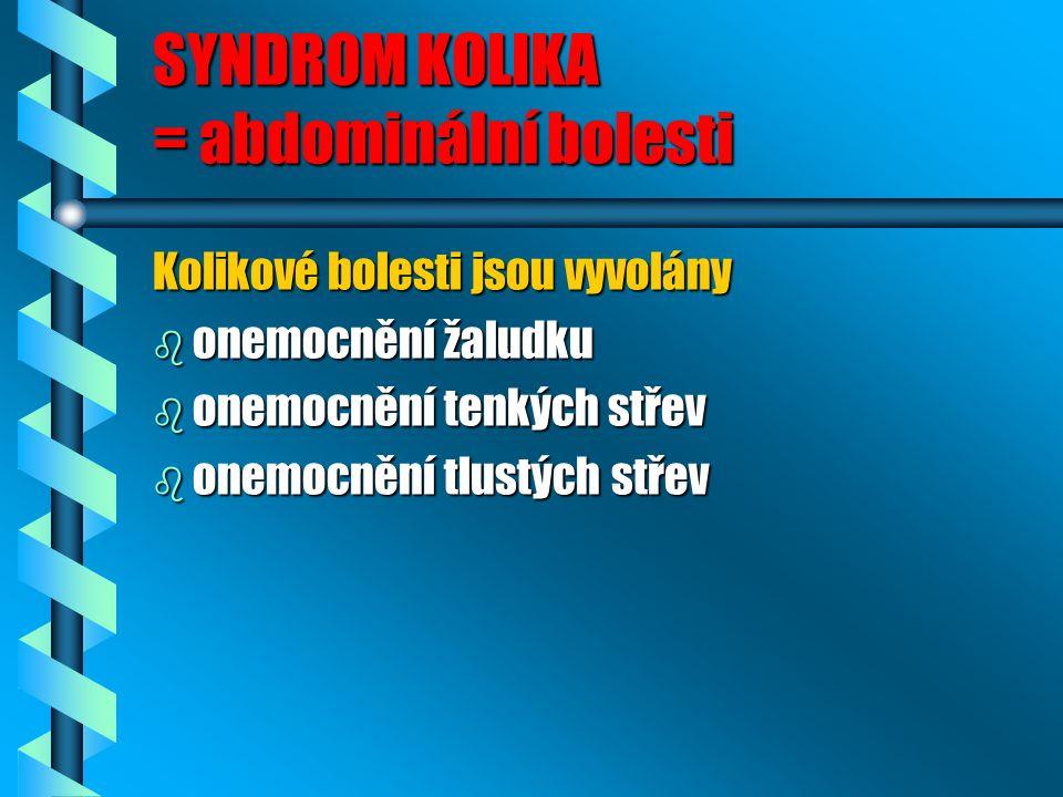 SYNDROM KOLIKA = abdominální bolesti Kolikové bolesti jsou vyvolány b onemocnění žaludku b onemocnění tenkých střev b onemocnění tlustých střev
