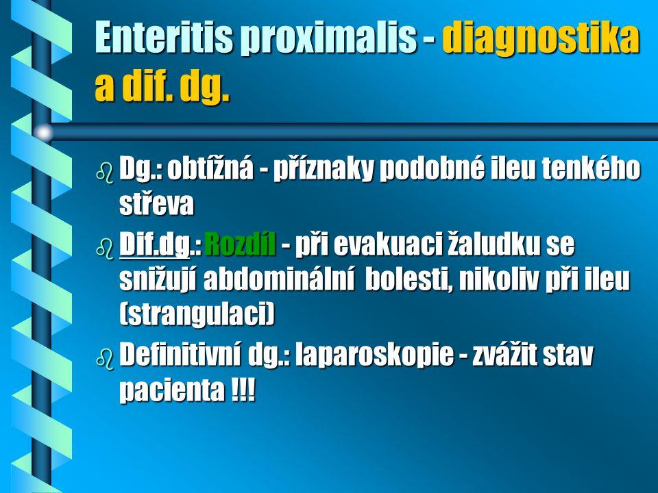 Enteritis proximalis - diagnostika a dif. dg. b Dg.: obtížná - příznaky podobné ileu tenkého střeva b Dif.dg.: Rozdíl - při evakuaci žaludku se snižuj