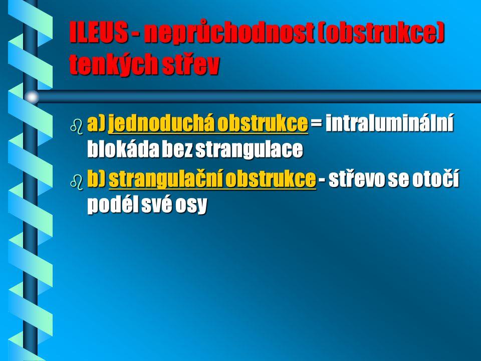 ILEUS - neprůchodnost (obstrukce) tenkých střev b a) jednoduchá obstrukce = intraluminální blokáda bez strangulace b b) strangulační obstrukce - střev