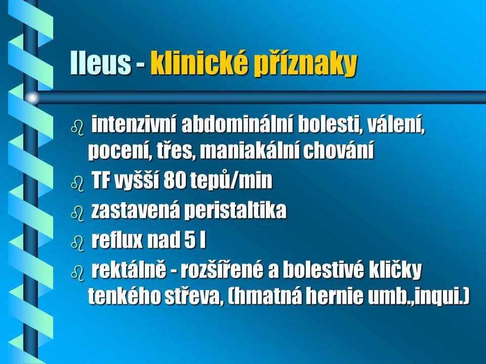 Ileus - klinické příznaky b intenzivní abdominální bolesti, válení, pocení, třes, maniakální chování b TF vyšší 80 tepů/min b zastavená peristaltika b