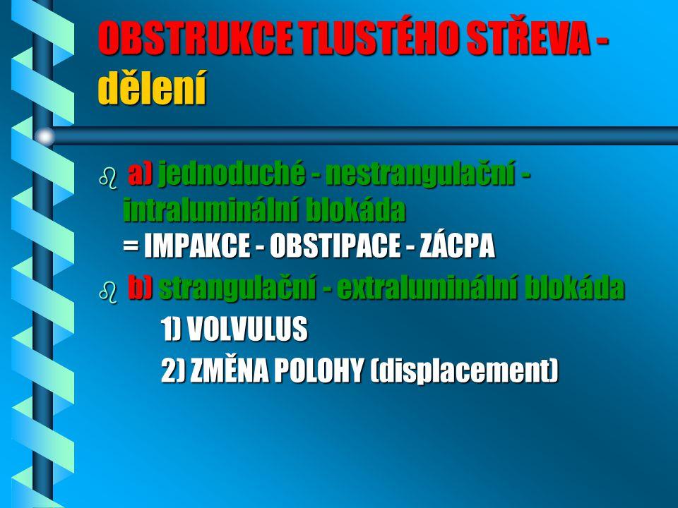 OBSTRUKCE TLUSTÉHO STŘEVA - dělení b a) jednoduché - nestrangulační - intraluminální blokáda = IMPAKCE - OBSTIPACE - ZÁCPA b b) strangulační - extraluminální blokáda 1) VOLVULUS 1) VOLVULUS 2) ZMĚNA POLOHY (displacement) 2) ZMĚNA POLOHY (displacement)