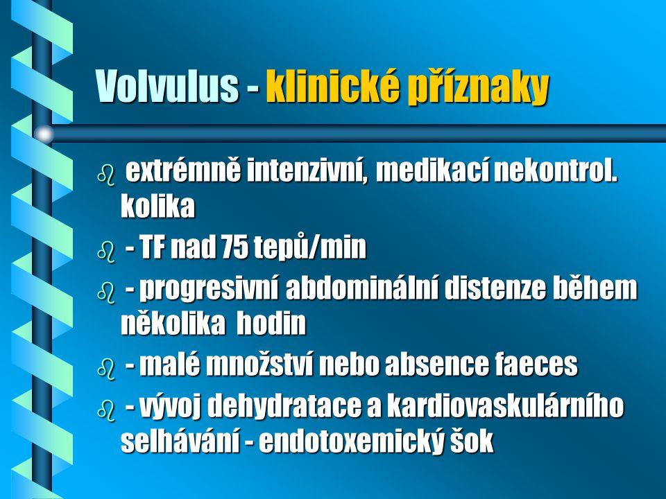 Volvulus - klinické příznaky b extrémně intenzivní, medikací nekontrol. kolika b - TF nad 75 tepů/min b - progresivní abdominální distenze během někol