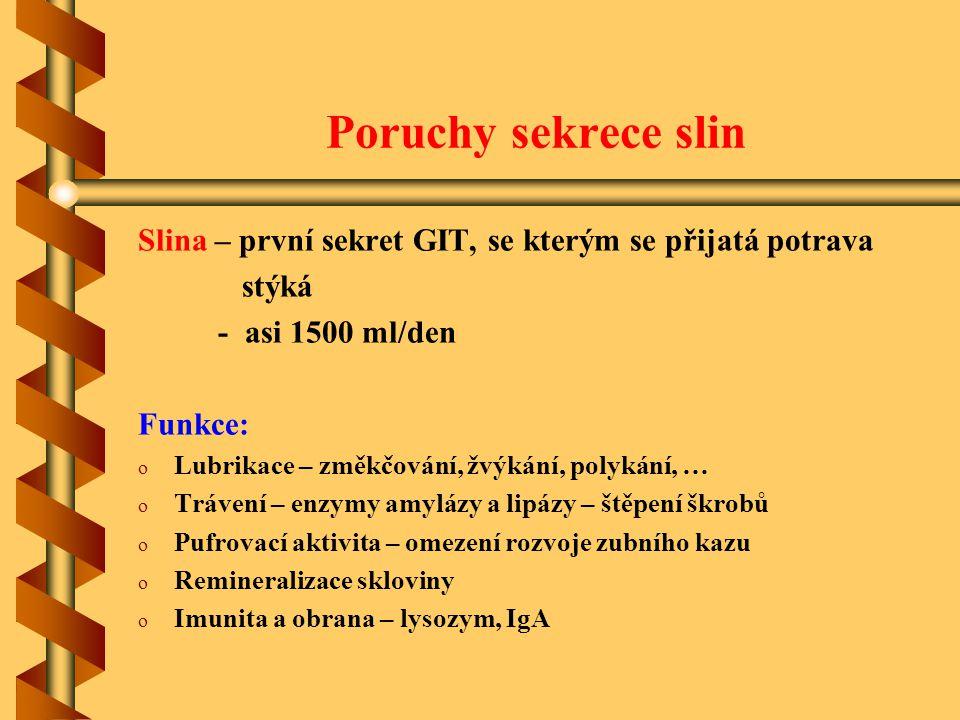 Poruchy sekrece slin Slina – první sekret GIT, se kterým se přijatá potrava stýká - asi 1500 ml/den Funkce: o o Lubrikace – změkčování, žvýkání, polyk