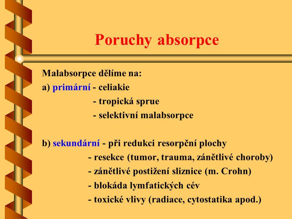 Poruchy absorpce Malabsorpce dělíme na: a) primární - celiakie - tropická sprue - selektivní malabsorpce b) sekundární - při redukci resorpční plochy