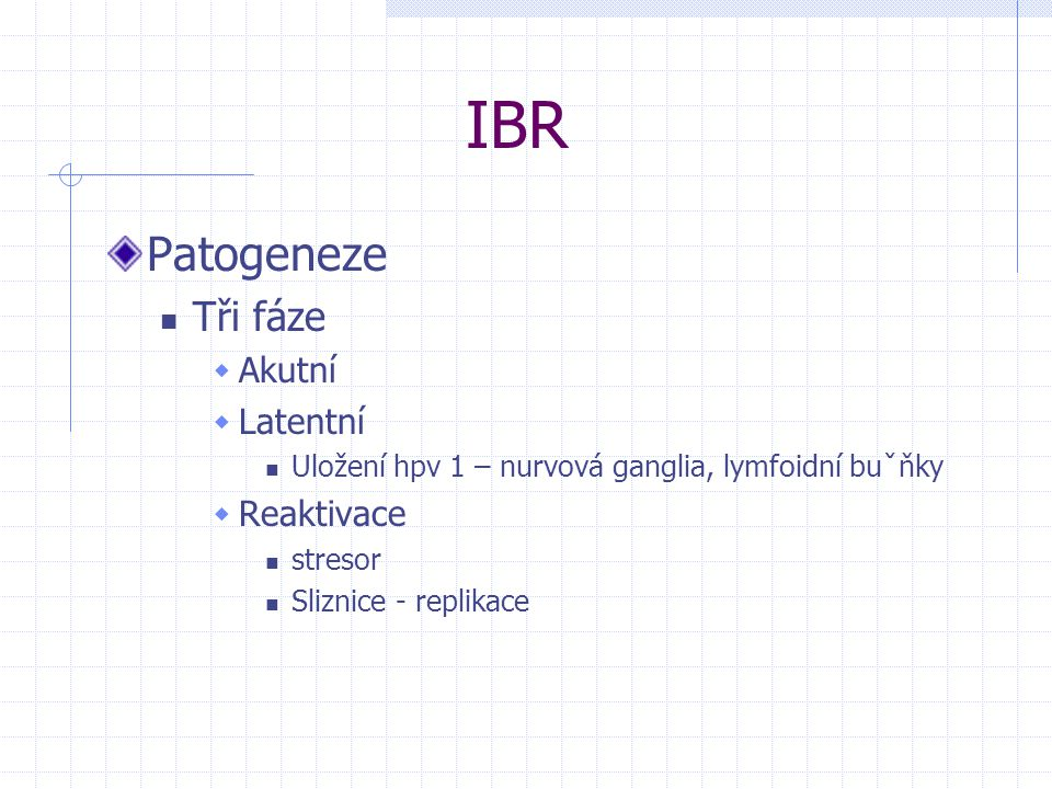 IBR Patogeneze Tři fáze  Akutní  Latentní Uložení hpv 1 – nurvová ganglia, lymfoidní buˇňky  Reaktivace stresor Sliznice - replikace