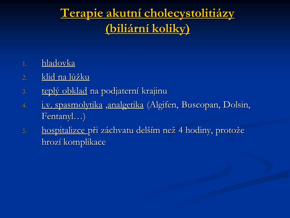 Terapie akutní cholecystolitiázy (biliární koliky) 1. hladovka 2. klid na lůžku 3. teplý obklad na podjaterní krajinu 4. i.v. spasmolytika,analgetika