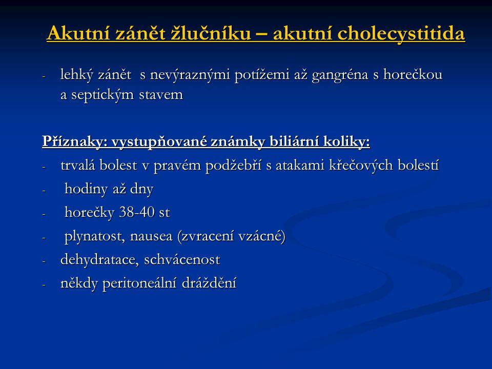 Akutní zánět žlučníku – akutní cholecystitida - lehký zánět s nevýraznými potížemi až gangréna s horečkou a septickým stavem Příznaky: vystupňované zn