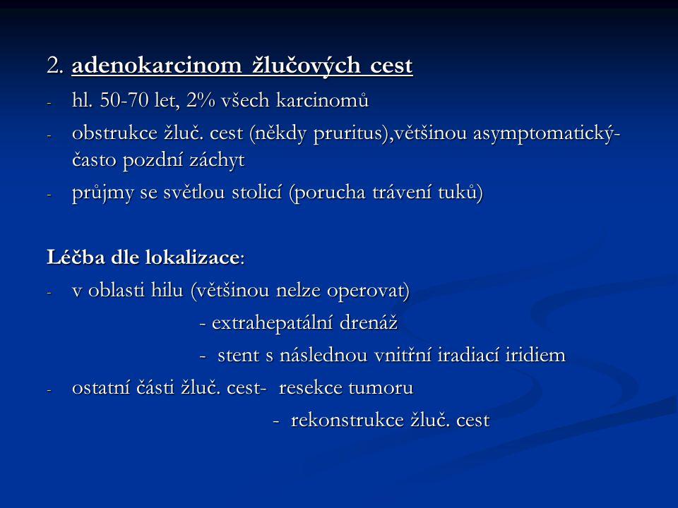 2. adenokarcinom žlučových cest - hl. 50-70 let, 2% všech karcinomů - obstrukce žluč. cest (někdy pruritus),většinou asymptomatický- často pozdní zách