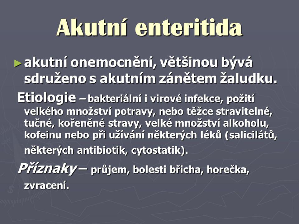 Akutní enteritida ► akutní onemocnění, většinou bývá sdruženo s akutním zánětem žaludku. Etiologie – bakteriální i virové infekce, požití velkého množ