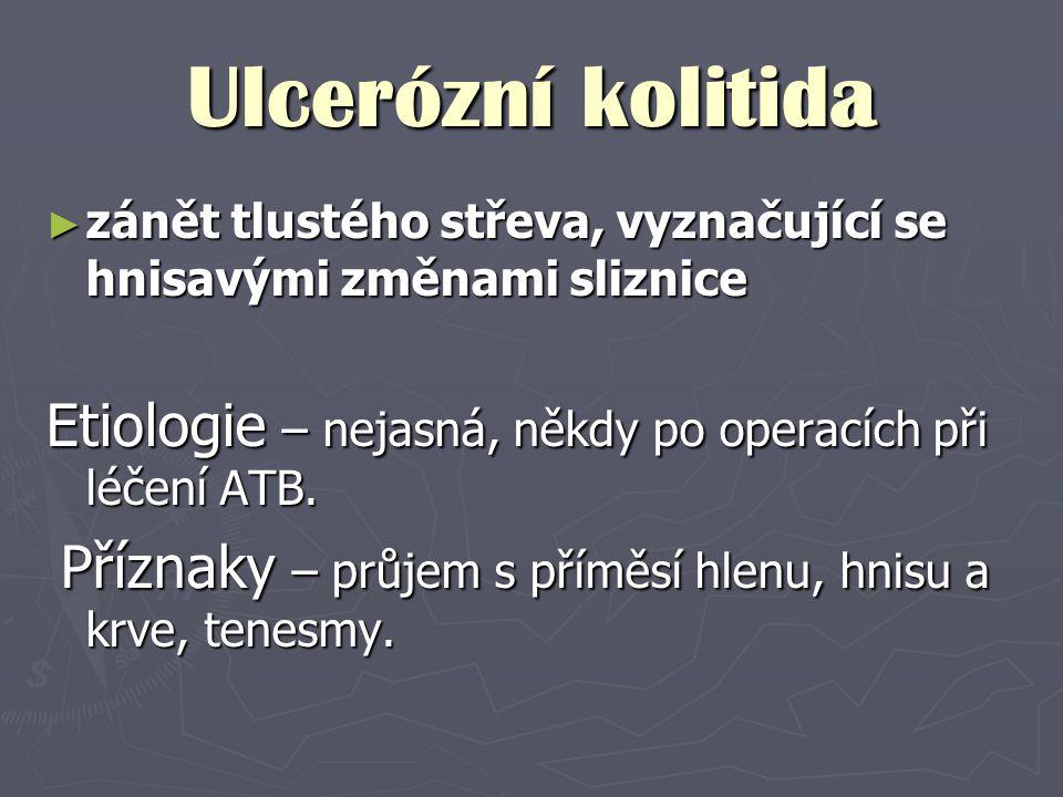 Ulcerózní kolitida ► zánět tlustého střeva, vyznačující se hnisavými změnami sliznice Etiologie – nejasná, někdy po operacích při léčení ATB. Příznaky