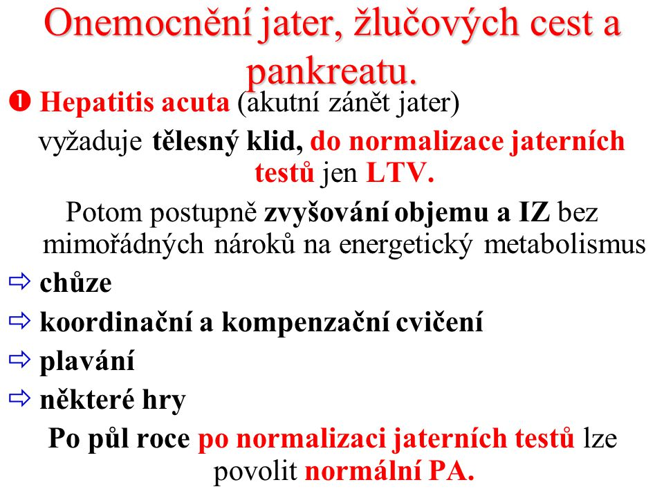 Onemocnění jater, žlučových cest a pankreatu.  Hepatitis acuta (akutní zánět jater) vyžaduje tělesný klid, do normalizace jaterních testů jen LTV. Po