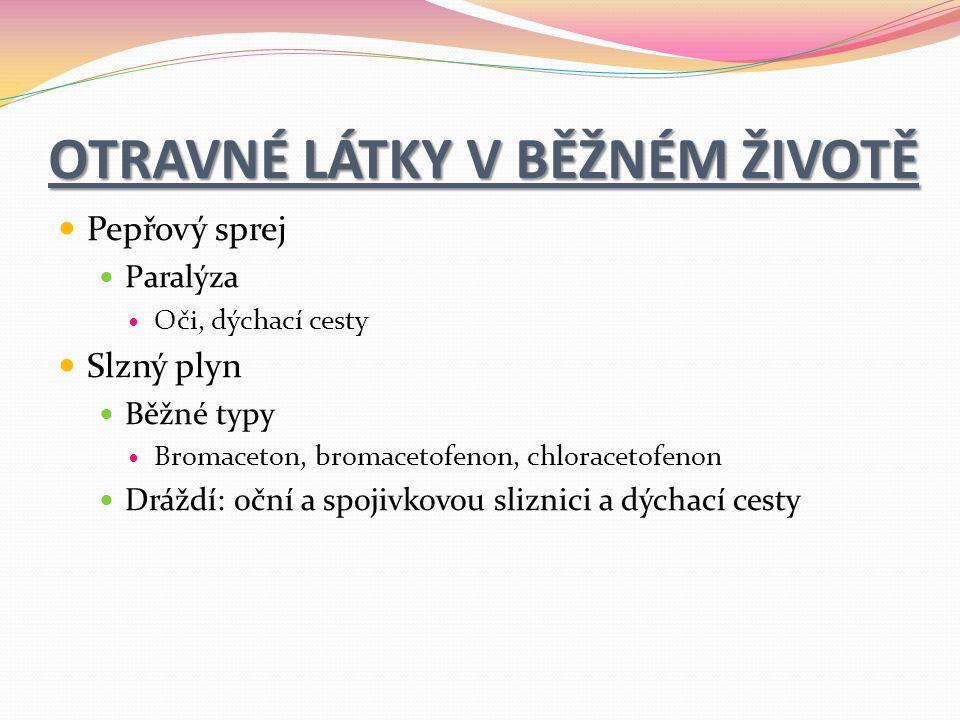 OTRAVNÉ LÁTKY V BĚŽNÉM ŽIVOTĚ Pepřový sprej Paralýza Oči, dýchací cesty Slzný plyn Běžné typy Bromaceton, bromacetofenon, chloracetofenon Dráždí: oční