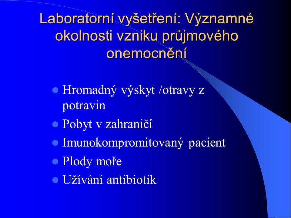 Laboratorní vyšetření: Významné okolnosti vzniku průjmového onemocnění Hromadný výskyt /otravy z potravin Pobyt v zahraničí Imunokompromitovaný pacien
