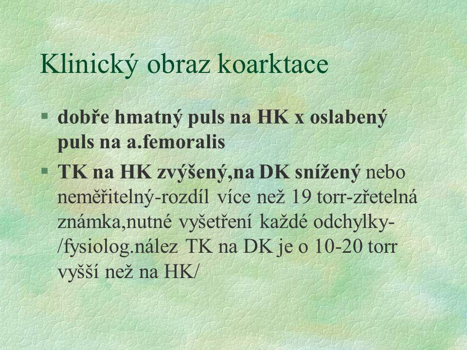 Klinický obraz koarktace §dobře hmatný puls na HK x oslabený puls na a.femoralis §TK na HK zvýšený,na DK snížený nebo neměřitelný-rozdíl více než 19 torr-zřetelná známka,nutné vyšetření každé odchylky- /fysiolog.nález TK na DK je o 10-20 torr vyšší než na HK/