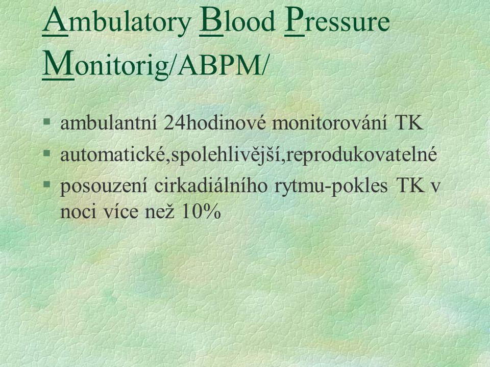 A mbulatory B lood P ressure M onitorig/ABPM/ §ambulantní 24hodinové monitorování TK §automatické,spolehlivější,reprodukovatelné §posouzení cirkadiálního rytmu-pokles TK v noci více než 10%