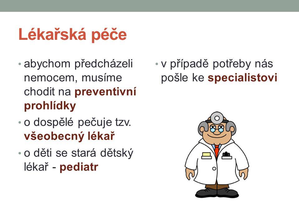 Lékařská péče abychom předcházeli nemocem, musíme chodit na preventivní prohlídky o dospělé pečuje tzv. všeobecný lékař o děti se stará dětský lékař -