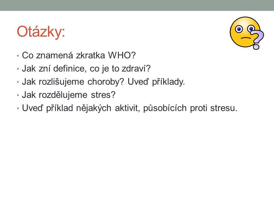 Otázky: Co znamená zkratka WHO? Jak zní definice, co je to zdraví? Jak rozlišujeme choroby? Uveď příklady. Jak rozdělujeme stres? Uveď příklad nějakýc