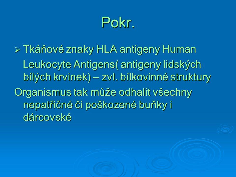 Pokr.  Tkáňové znaky HLA antigeny Human Leukocyte Antigens( antigeny lidských bílých krvinek) – zvl. bílkovinné struktury Leukocyte Antigens( antigen