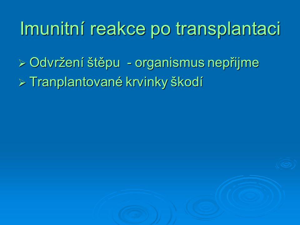 Imunitní reakce po transplantaci  Odvržení štěpu - organismus nepřijme  Tranplantované krvinky škodí