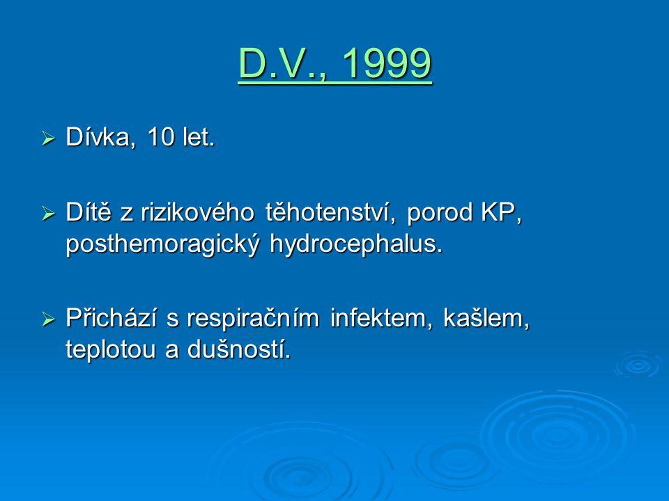 D.V., 1999  Dívka, 10 let.  Dítě z rizikového těhotenství, porod KP, posthemoragický hydrocephalus.  Přichází s respiračním infektem, kašlem, teplo
