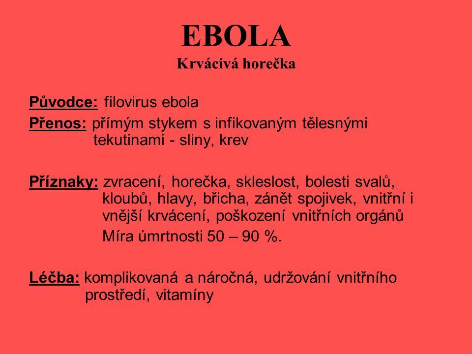 EBOLA Krvácivá horečka Původce: filovirus ebola Přenos: přímým stykem s infikovaným tělesnými tekutinami - sliny, krev Příznaky: zvracení, horečka, skleslost, bolesti svalů, kloubů, hlavy, břicha, zánět spojivek, vnitřní i vnější krvácení, poškození vnitřních orgánů Míra úmrtnosti 50 – 90 %.