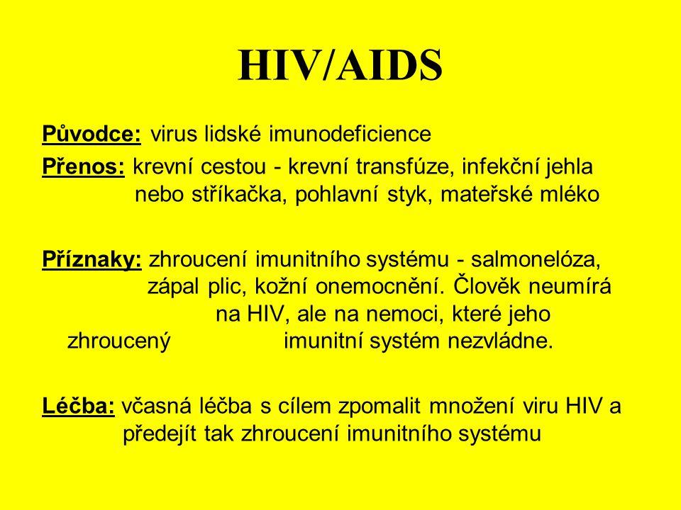 HIV/AIDS Původce: virus lidské imunodeficience Přenos: krevní cestou - krevní transfúze, infekční jehla nebo stříkačka, pohlavní styk, mateřské mléko Příznaky: zhroucení imunitního systému - salmonelóza, zápal plic, kožní onemocnění.