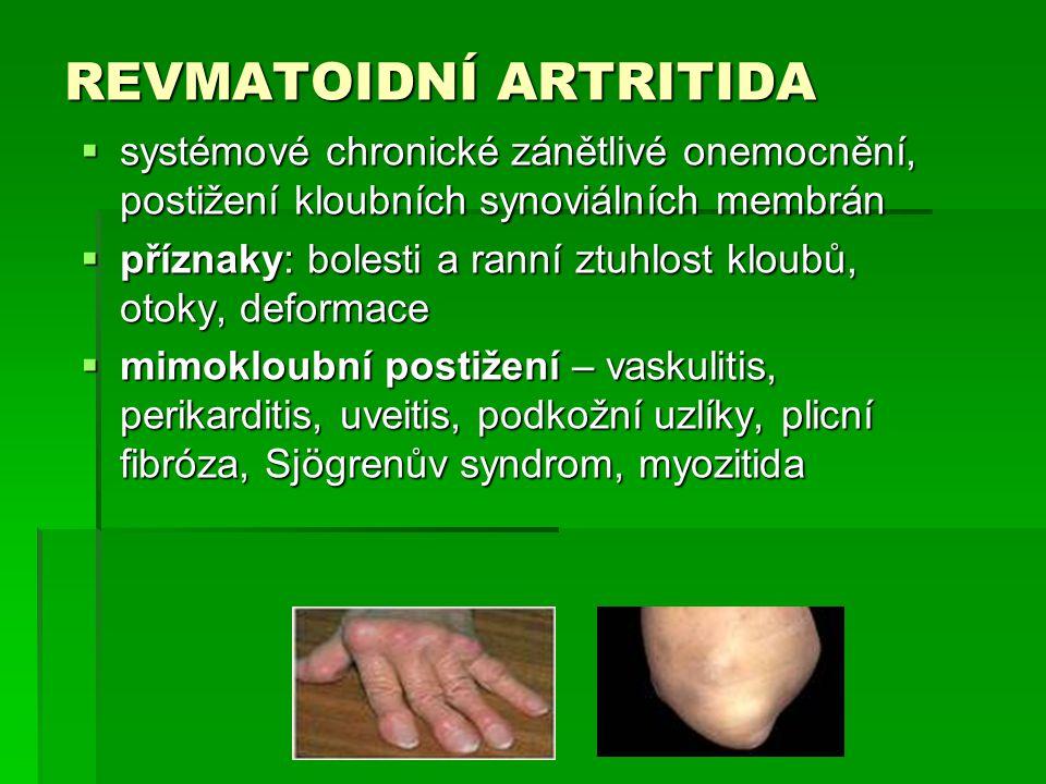 REVMATOIDNÍ ARTRITIDA  systémové chronické zánětlivé onemocnění, postižení kloubních synoviálních membrán  příznaky: bolesti a ranní ztuhlost kloubů, otoky, deformace  mimokloubní postižení – vaskulitis, perikarditis, uveitis, podkožní uzlíky, plicní fibróza, Sjögrenův syndrom, myozitida