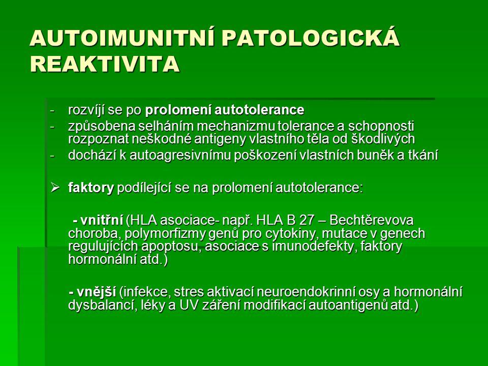 AUTOIMUNITNÍ PATOLOGICKÁ REAKTIVITA -rozvíjí se po prolomení autotolerance -způsobena selháním mechanizmu tolerance a schopnosti rozpoznat neškodné antigeny vlastního těla od škodlivých -dochází k autoagresivnímu poškození vlastních buněk a tkání  faktory podílející se na prolomení autotolerance: - vnitřní (HLA asociace- např.