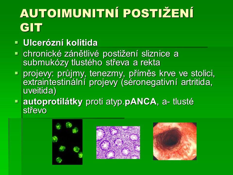 AUTOIMUNITNÍ POSTIŽENÍ GIT  Ulcerózní kolitida  chronické zánětlivé postižení sliznice a submukózy tlustého střeva a rekta  projevy: průjmy, tenezmy, příměs krve ve stolici, extraintestinální projevy (séronegativní artritida, uveitida)  autoprotilátky proti atyp.pANCA, a- tlusté střevo