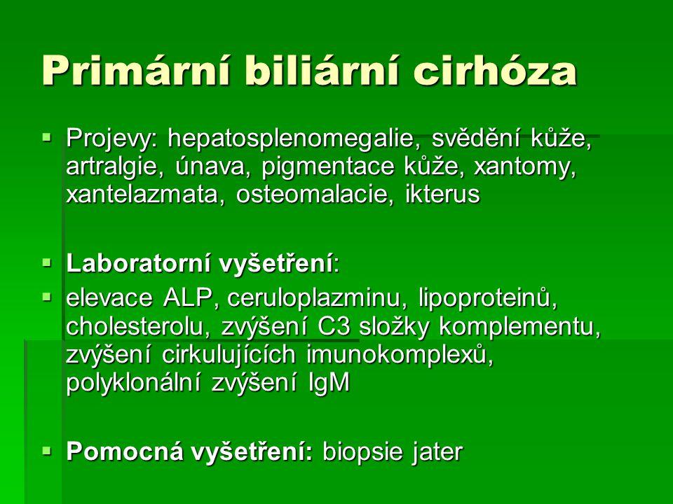 Primární biliární cirhóza  Projevy: hepatosplenomegalie, svědění kůže, artralgie, únava, pigmentace kůže, xantomy, xantelazmata, osteomalacie, ikterus  Laboratorní vyšetření:  elevace ALP, ceruloplazminu, lipoproteinů, cholesterolu, zvýšení C3 složky komplementu, zvýšení cirkulujících imunokomplexů, polyklonální zvýšení IgM  Pomocná vyšetření: biopsie jater