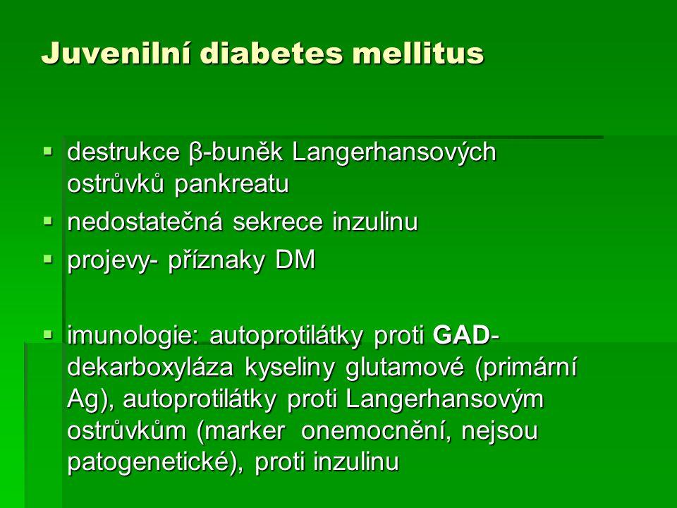 Juvenilní diabetes mellitus  destrukce β-buněk Langerhansových ostrůvků pankreatu  nedostatečná sekrece inzulinu  projevy- příznaky DM  imunologie: autoprotilátky proti GAD- dekarboxyláza kyseliny glutamové (primární Ag), autoprotilátky proti Langerhansovým ostrůvkům (marker onemocnění, nejsou patogenetické), proti inzulinu