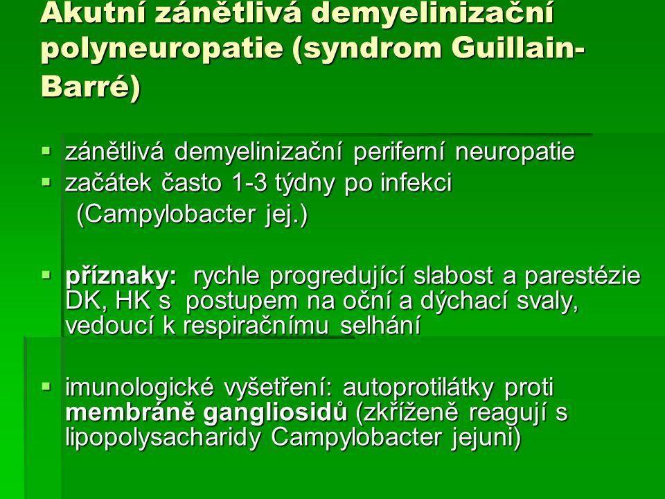 Akutní zánětlivá demyelinizační polyneuropatie (syndrom Guillain- Barré)  zánětlivá demyelinizační periferní neuropatie  začátek často 1-3 týdny po infekci (Campylobacter jej.) (Campylobacter jej.)  příznaky: rychle progredující slabost a parestézie DK, HK s postupem na oční a dýchací svaly, vedoucí k respiračnímu selhání  imunologické vyšetření: autoprotilátky proti membráně gangliosidů (zkříženě reagují s lipopolysacharidy Campylobacter jejuni)