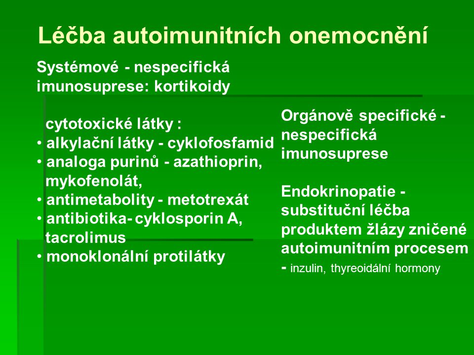 Léčba autoimunitních onemocnění Systémové - nespecifická imunosuprese: kortikoidy cytotoxické látky : alkylační látky - cyklofosfamid analoga purinů - azathioprin, mykofenolát, antimetabolity - metotrexát antibiotika- cyklosporin A, tacrolimus monoklonální protilátky Orgánově specifické - nespecifická imunosuprese Endokrinopatie - substituční léčba produktem žlázy zničené autoimunitním procesem - inzulin, thyreoidální hormony