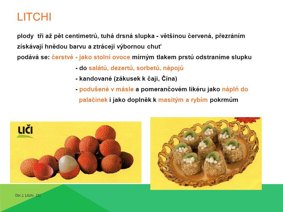 LITCHI plody tři až pět centimetrů, tuhá drsná slupka - většinou červená, přezráním získávají hnědou barvu a ztrácejí výbornou chuť podává se: čerstvé - jako stolní ovoce mírným tlakem prstů odstraníme slupku - do salátů, dezertů, sorbetů, nápojů - kandované (zákusek k čaji, Čína) - podušené v másle a pomerančovém likéru jako náplň do palačinek i jako doplněk k masitým a rybím pokrmům Obr.1 Litchi [3]